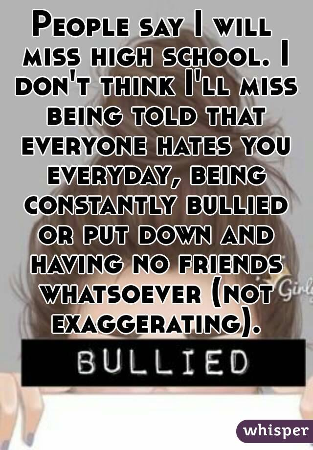 People say I will miss high school. I don't think I'll miss being told that everyone hates you everyday, being constantly bullied or put down and having no friends whatsoever (not exaggerating).