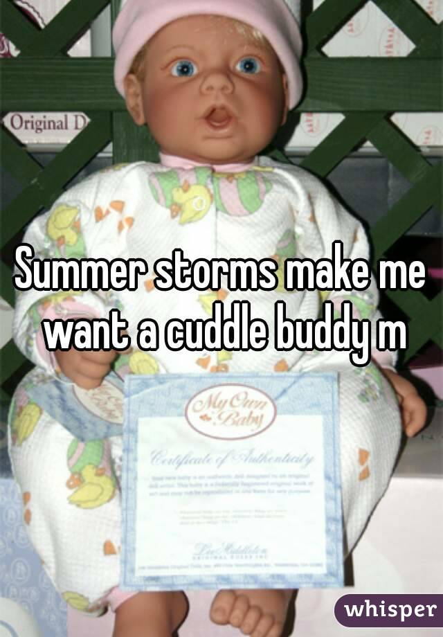 Summer storms make me want a cuddle buddy m