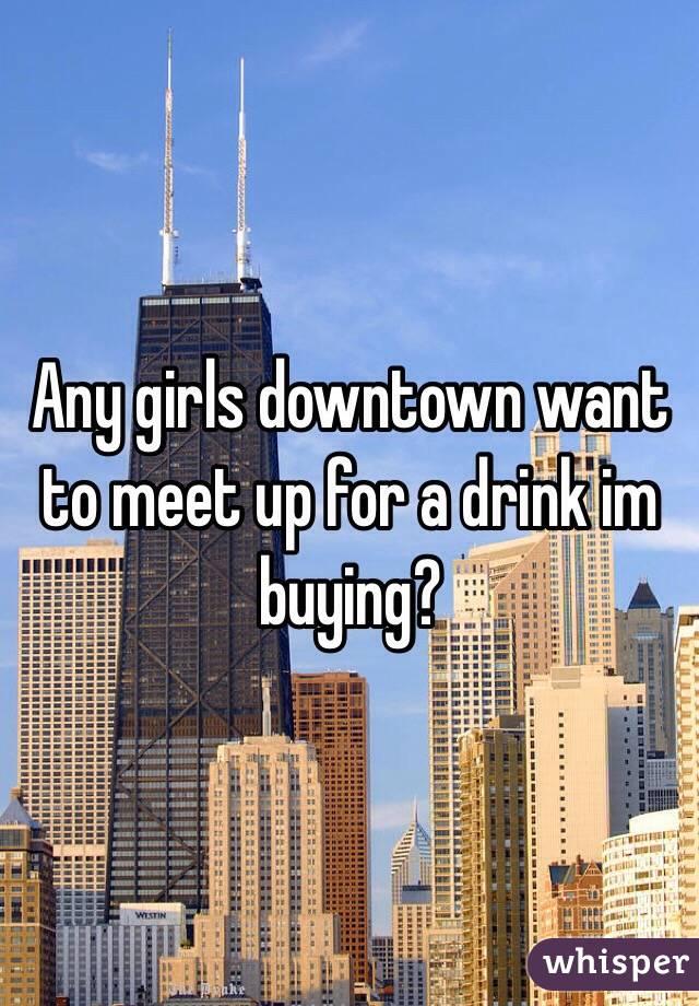 Any girls downtown want to meet up for a drink im buying?