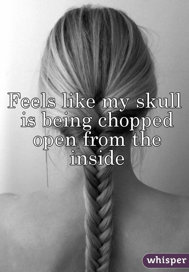 Feels like my skull is being chopped open from the inside