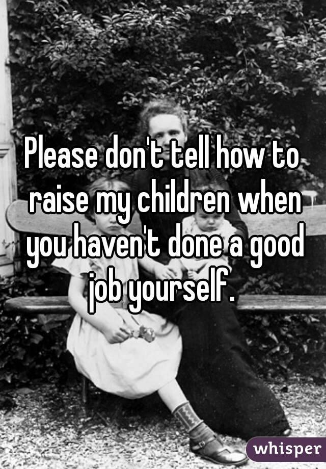 Please don't tell how to raise my children when you haven't done a good job yourself.
