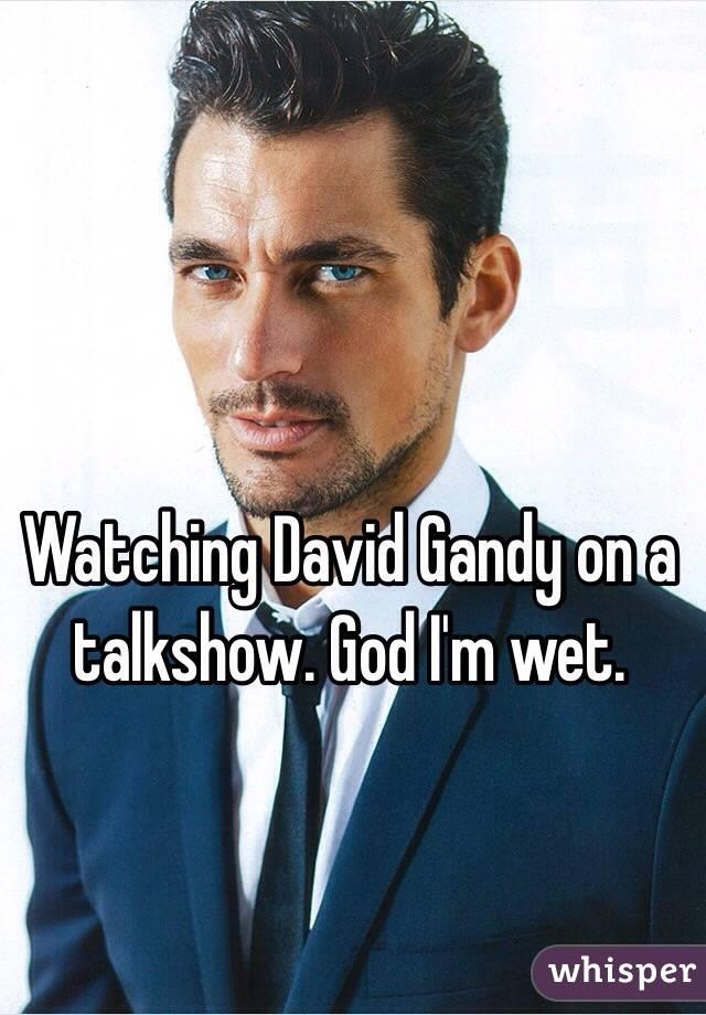 Watching David Gandy on a talkshow. God I'm wet.