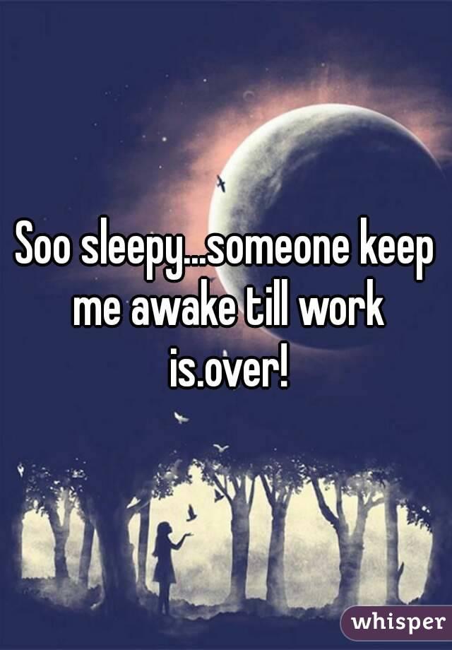 Soo sleepy...someone keep me awake till work is.over!