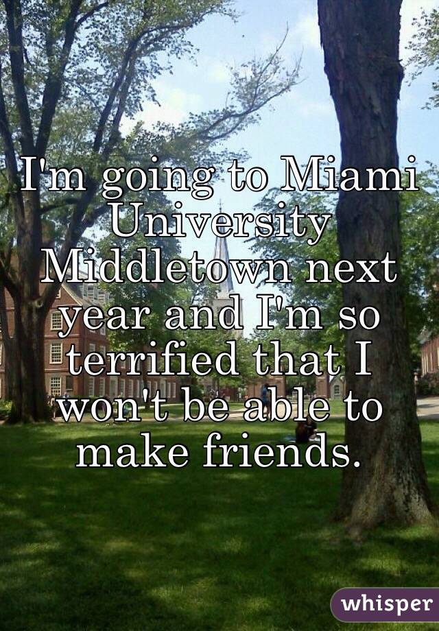 I'm going to Miami University Middletown next year and I'm so terrified that I won't be able to make friends.