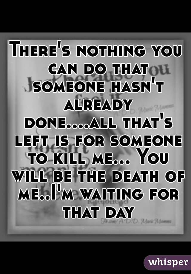 There's nothing you can do that someone hasn't already done....all that's left is for someone to kill me... You will be the death of me..I'm waiting for that day