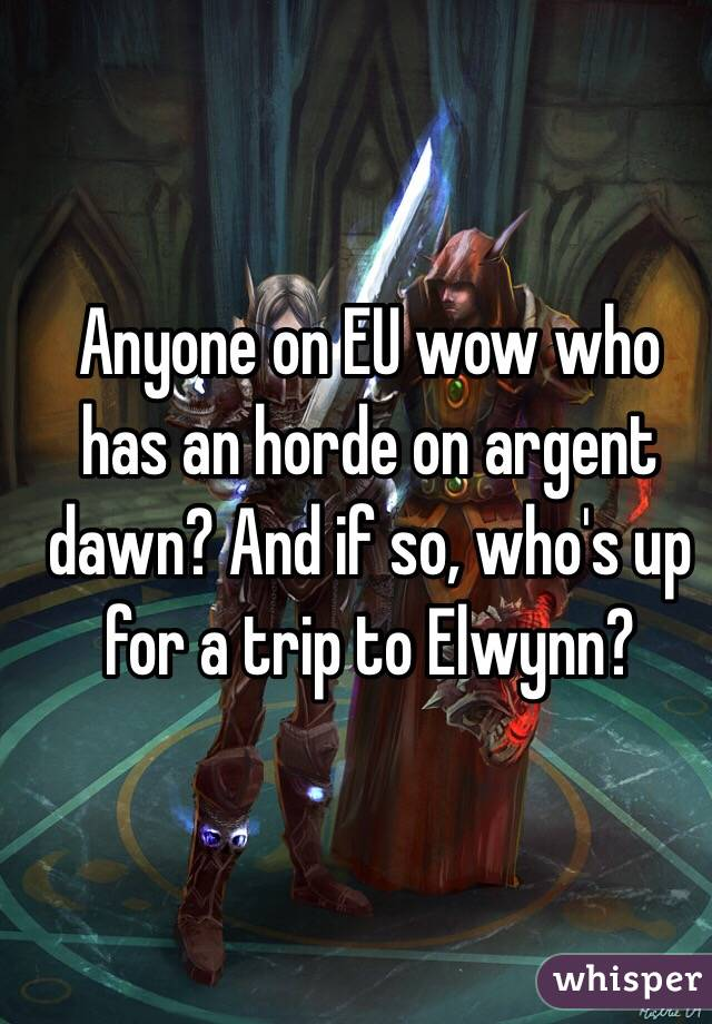 Anyone on EU wow who has an horde on argent dawn? And if so, who's up for a trip to Elwynn?