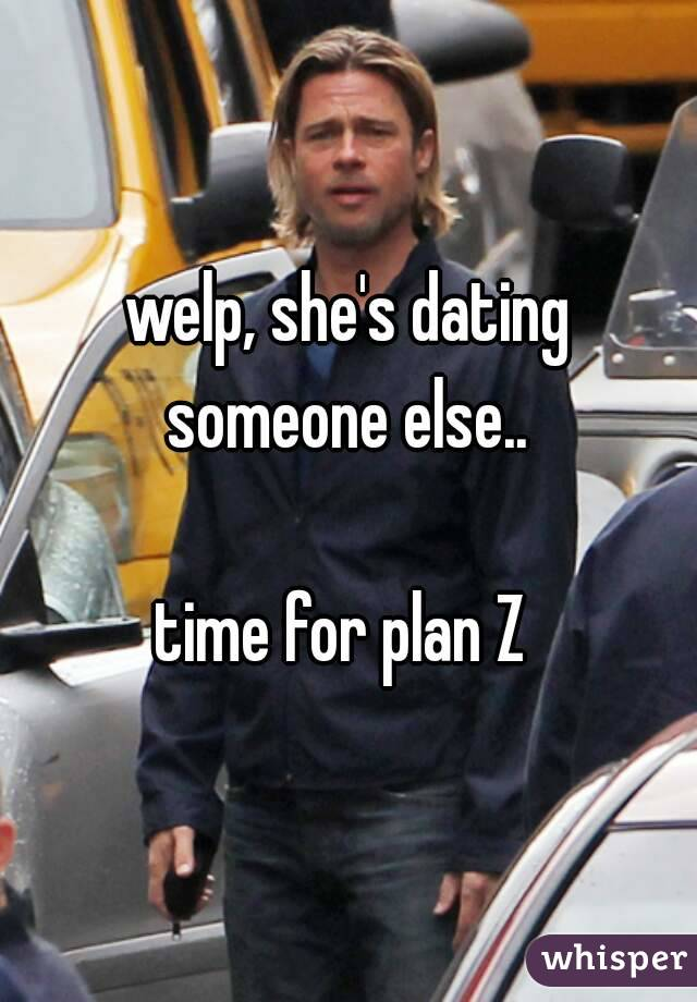 welp, she's dating someone else..   time for plan Z