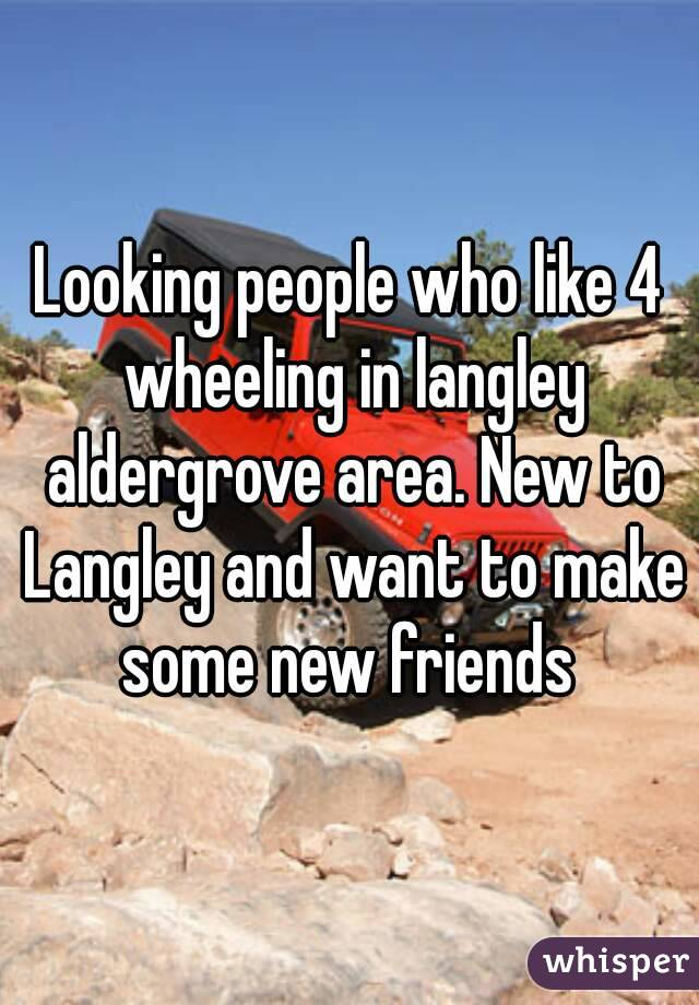 Looking people who like 4 wheeling in langley aldergrove area. New to Langley and want to make some new friends