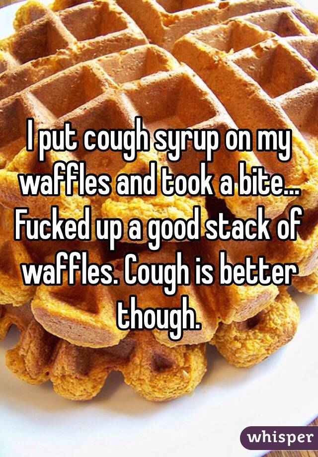 I put cough syrup on my waffles and took a bite...  Fucked up a good stack of waffles. Cough is better though.