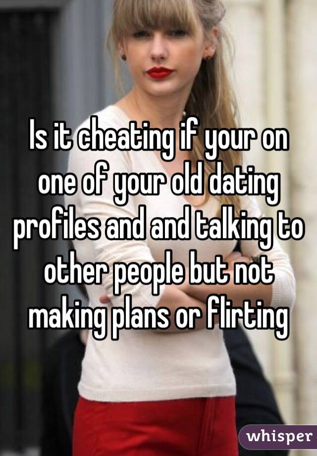 Is it cheating if your on one of your old dating profiles and and talking to other people but not making plans or flirting
