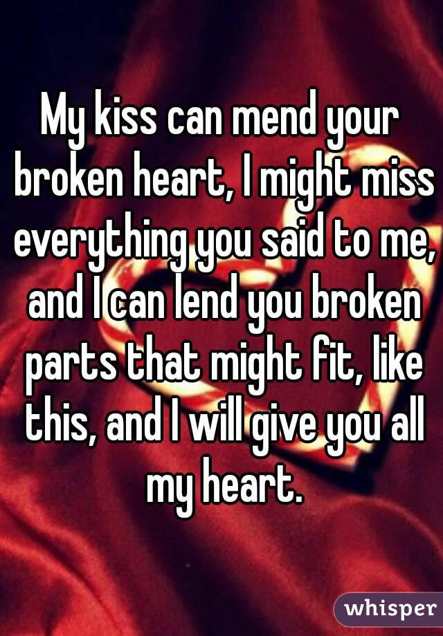 My kiss can mend your broken heart, I might miss everything you said to me, and I can lend you broken parts that might fit, like this, and I will give you all my heart.