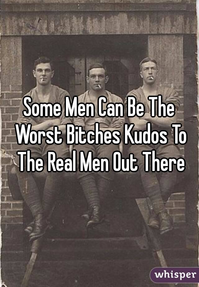 Some Men Can Be The Worst Bitches Kudos To The Real Men Out There
