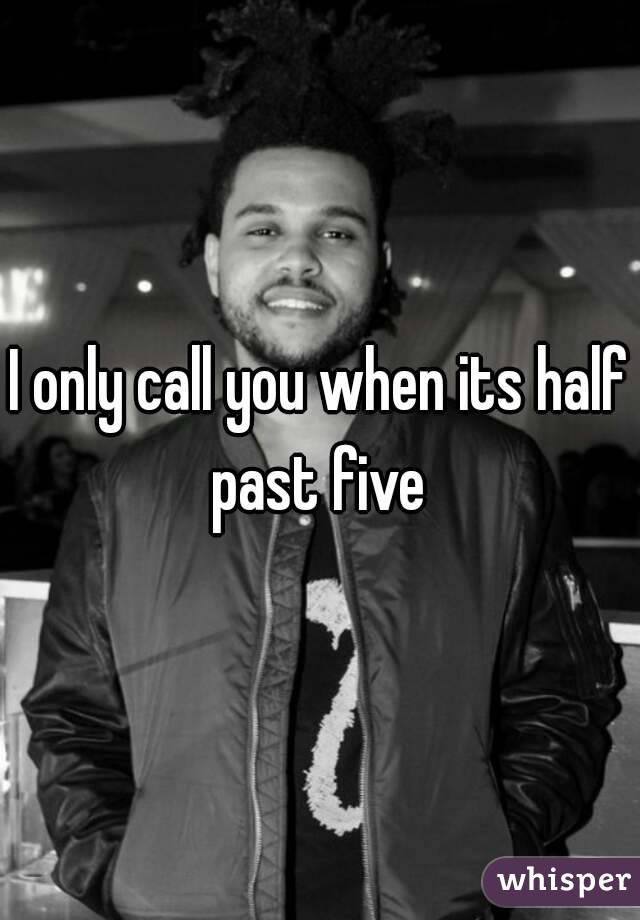 I only call you when its half past five