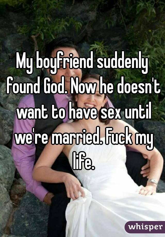 My boyfriend suddenly found God. Now he doesn't want to have sex until we're married. Fuck my life.
