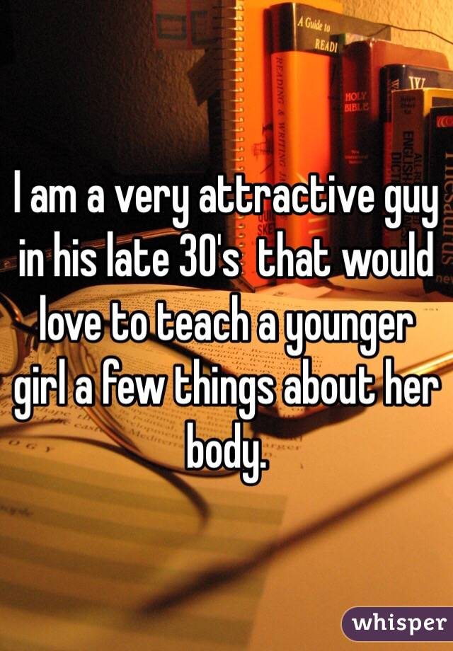 I am a very attractive guy in his late 30's  that would love to teach a younger girl a few things about her body.