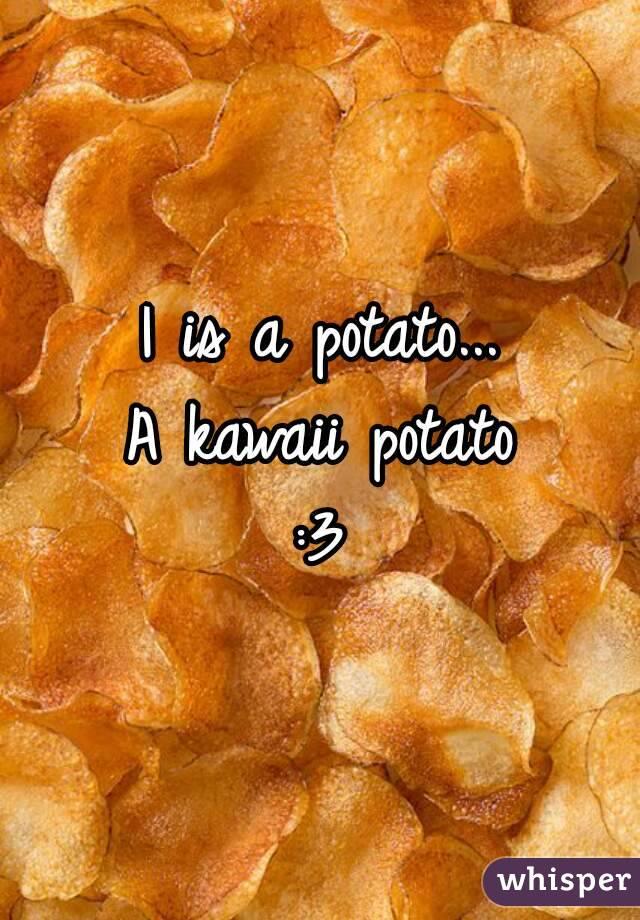 I is a potato... A kawaii potato :3