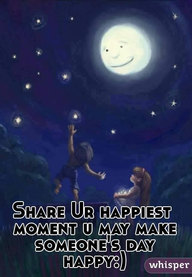 Share Ur happiest moment u may make someone's day happy:)