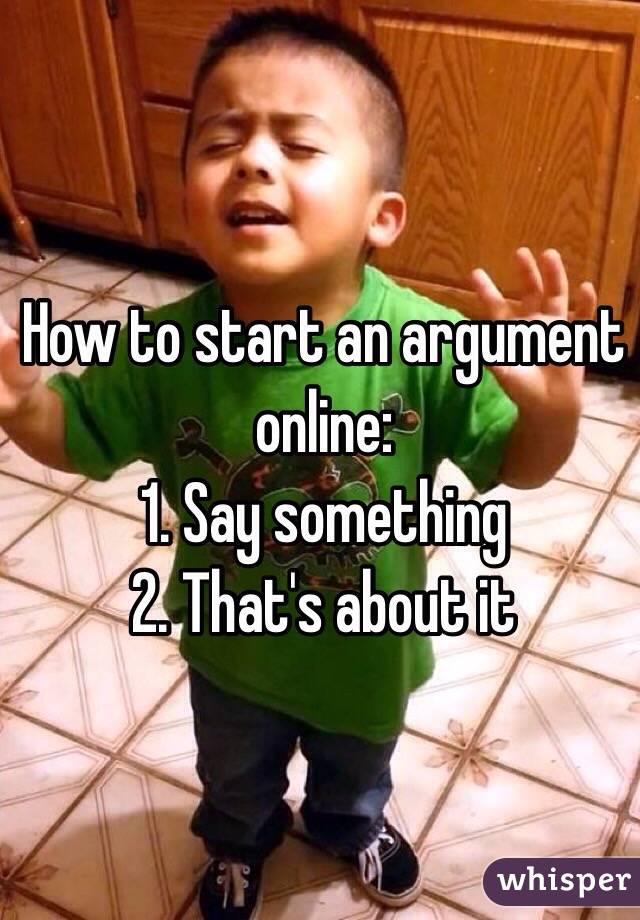 How to start an argument online: 1. Say something 2. That's about it