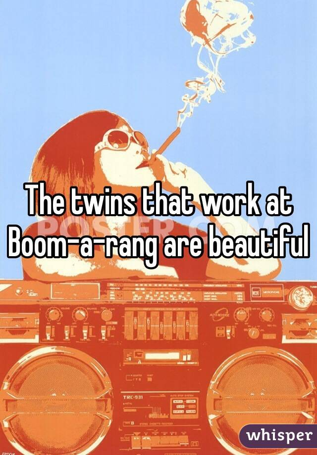 The twins that work at  Boom-a-rang are beautiful