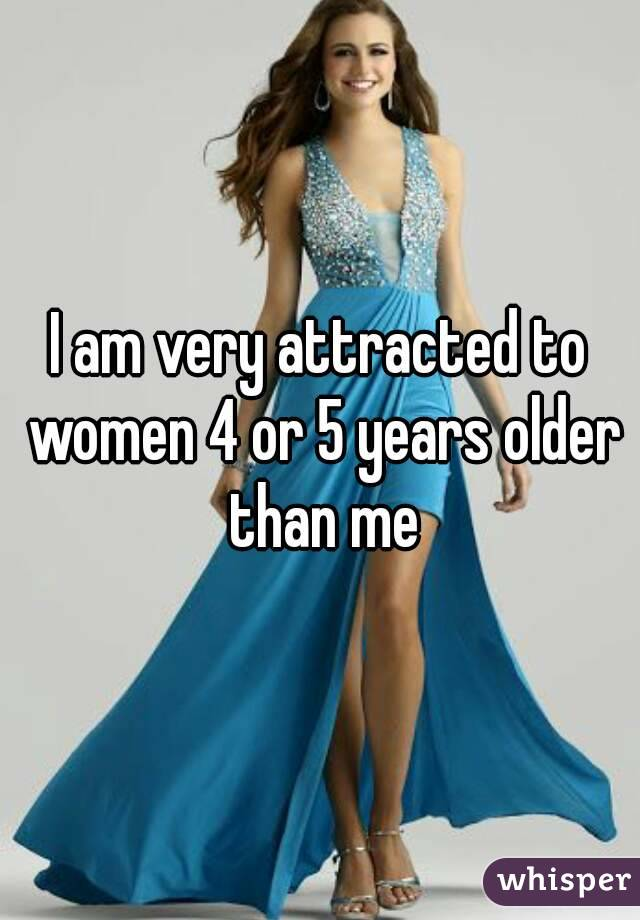 I am very attracted to women 4 or 5 years older than me