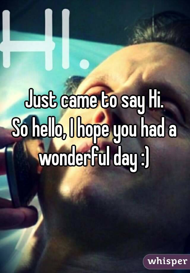 Just came to say Hi. So hello, I hope you had a wonderful day :)
