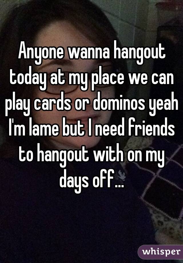 Anyone wanna hangout today at my place we can play cards or dominos yeah I'm lame but I need friends to hangout with on my days off...