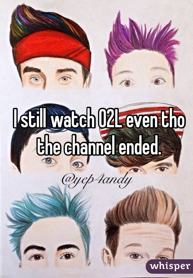 I still watch O2L even tho the channel ended.