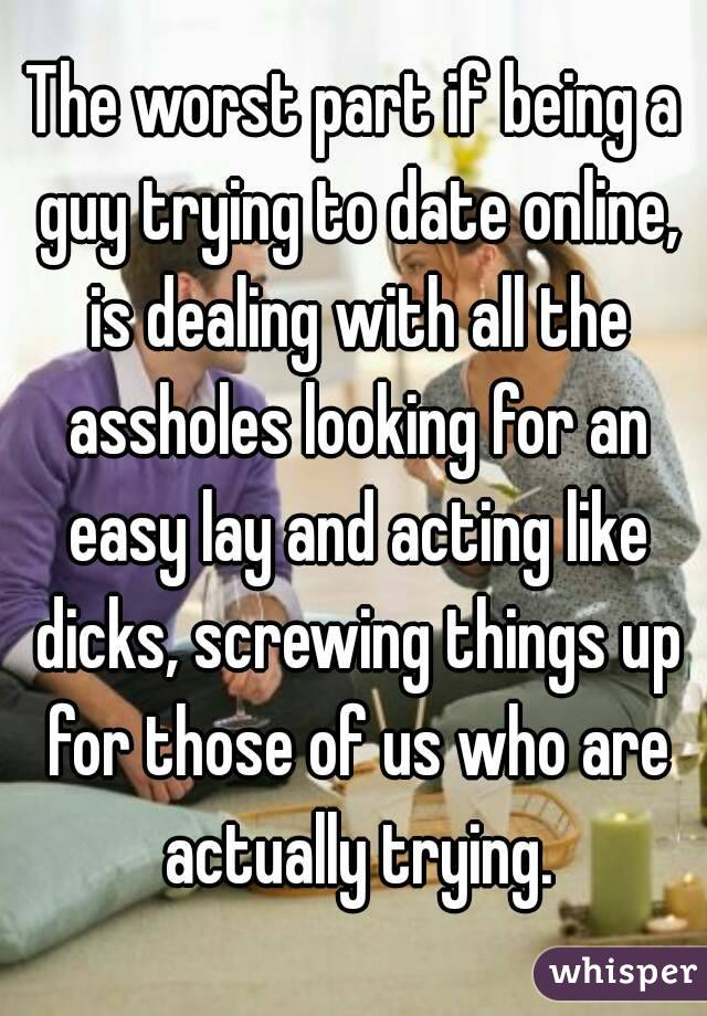 The worst part if being a guy trying to date online, is dealing with all the assholes looking for an easy lay and acting like dicks, screwing things up for those of us who are actually trying.