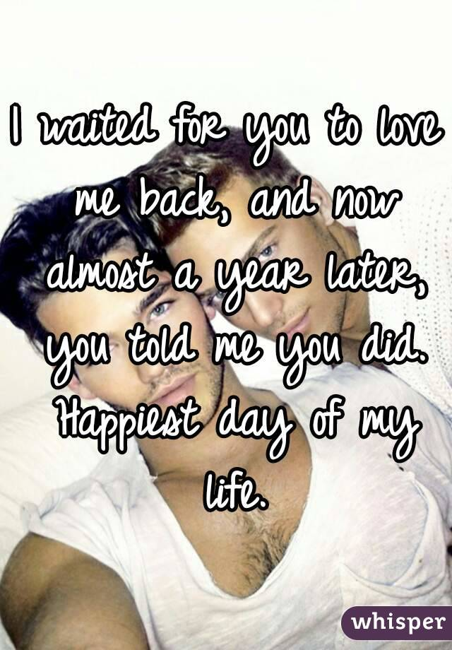 I waited for you to love me back, and now almost a year later, you told me you did. Happiest day of my life.