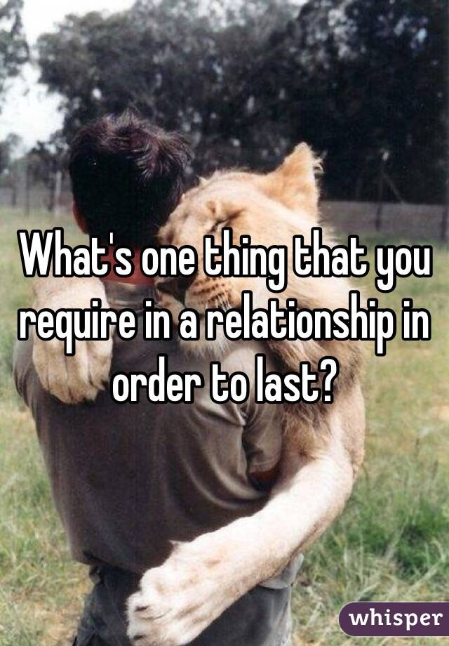 What's one thing that you require in a relationship in order to last?