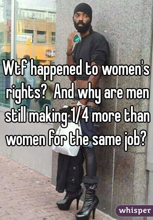 Wtf happened to women's rights?  And why are men still making 1/4 more than women for the same job?