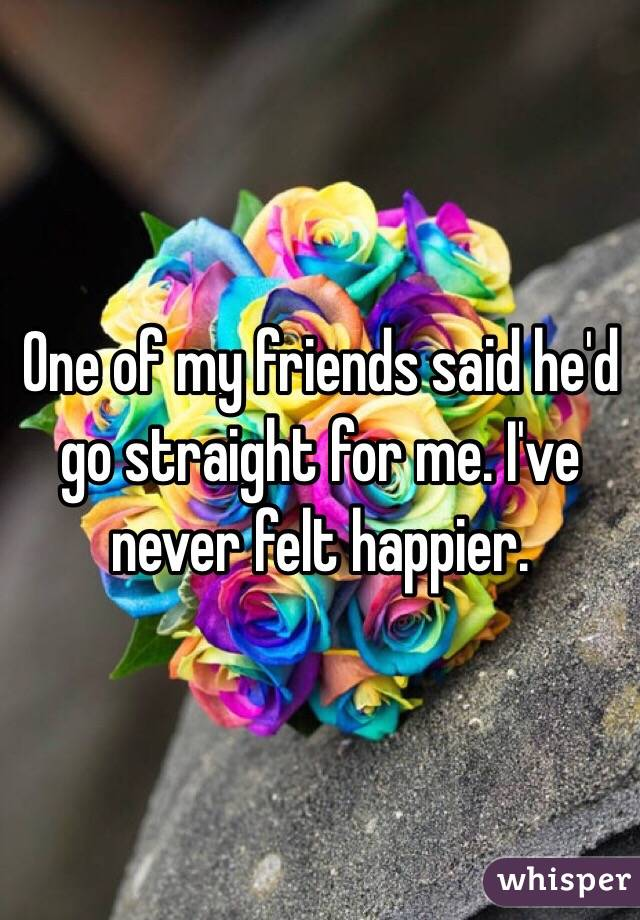 One of my friends said he'd go straight for me. I've never felt happier.