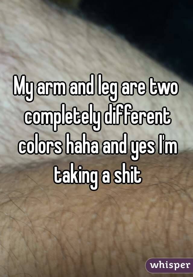 My arm and leg are two completely different colors haha and yes I'm taking a shit
