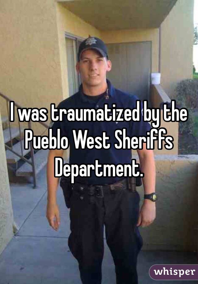 I was traumatized by the Pueblo West Sheriffs Department.