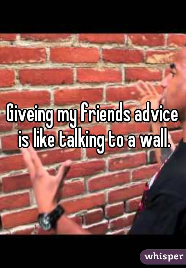 Giveing my friends advice is like talking to a wall.