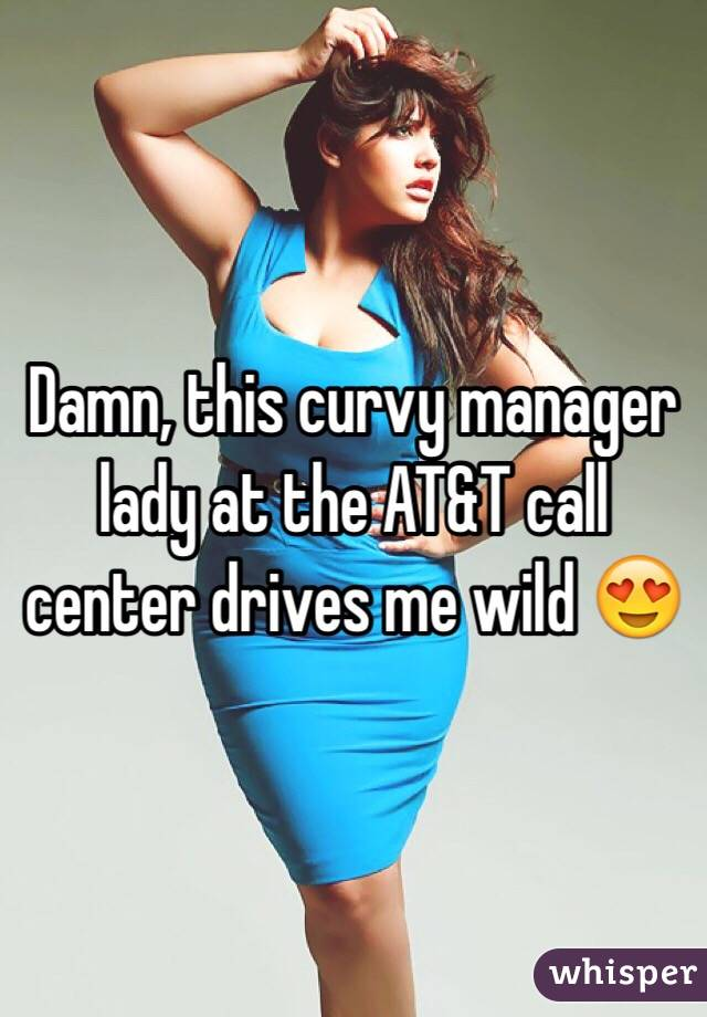 Damn, this curvy manager lady at the AT&T call center drives me wild 😍