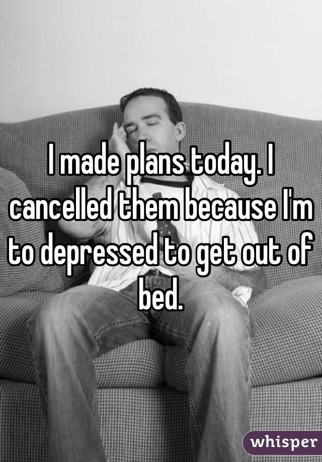 I made plans today. I cancelled them because I'm to depressed to get out of bed.