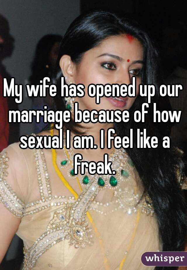 My wife has opened up our marriage because of how sexual I am. I feel like a freak.