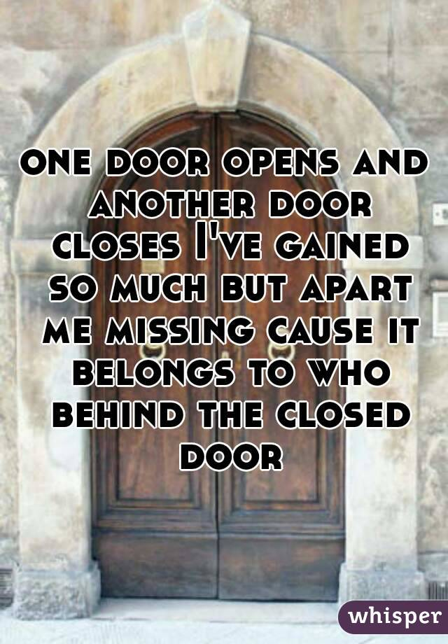 one door opens and another door closes I've gained so much but apart me missing cause it belongs to who behind the closed door