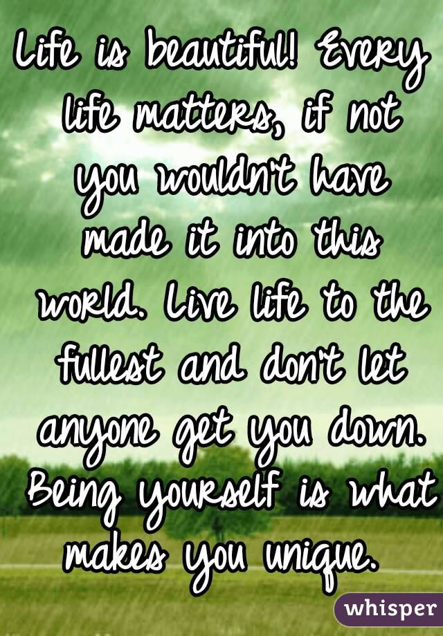 Life is beautiful! Every life matters, if not you wouldn't have made it into this world. Live life to the fullest and don't let anyone get you down. Being yourself is what makes you unique.