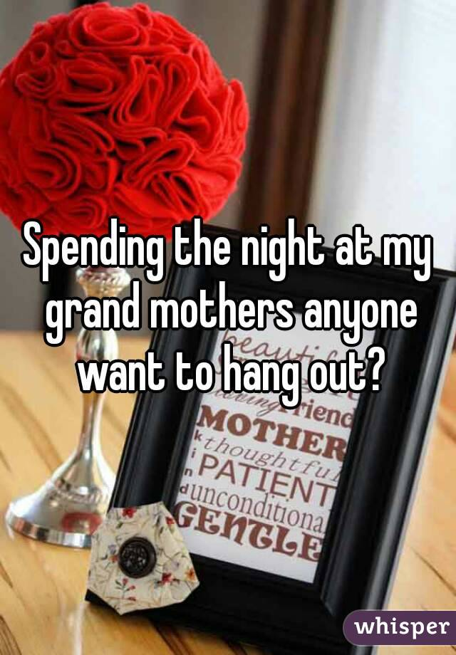 Spending the night at my grand mothers anyone want to hang out?