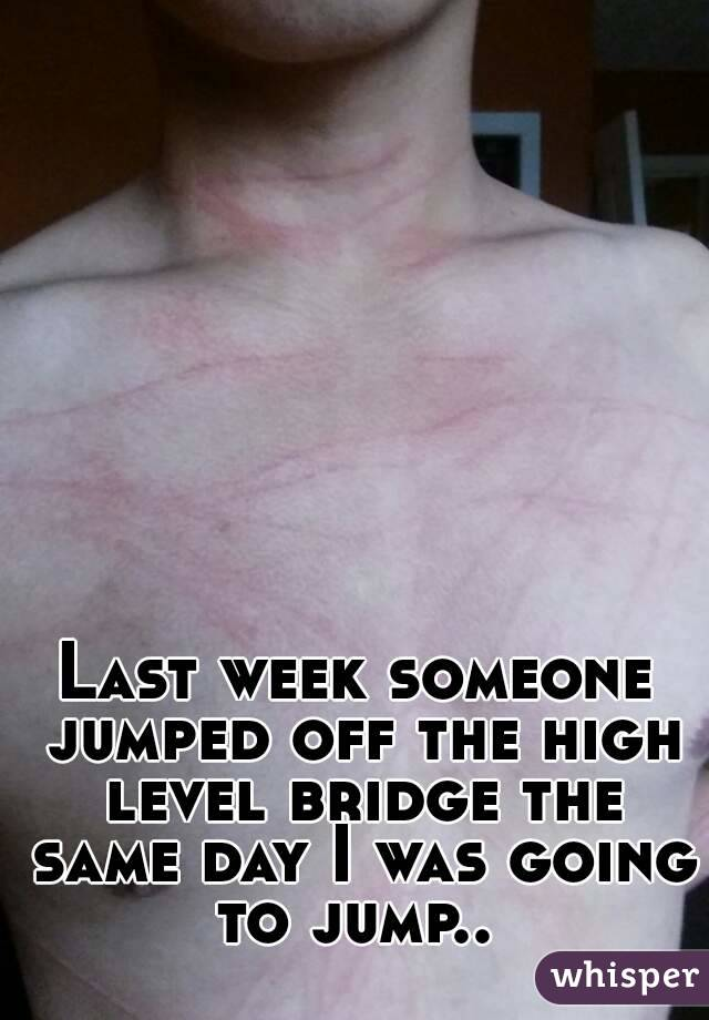 Last week someone jumped off the high level bridge the same day I was going to jump..