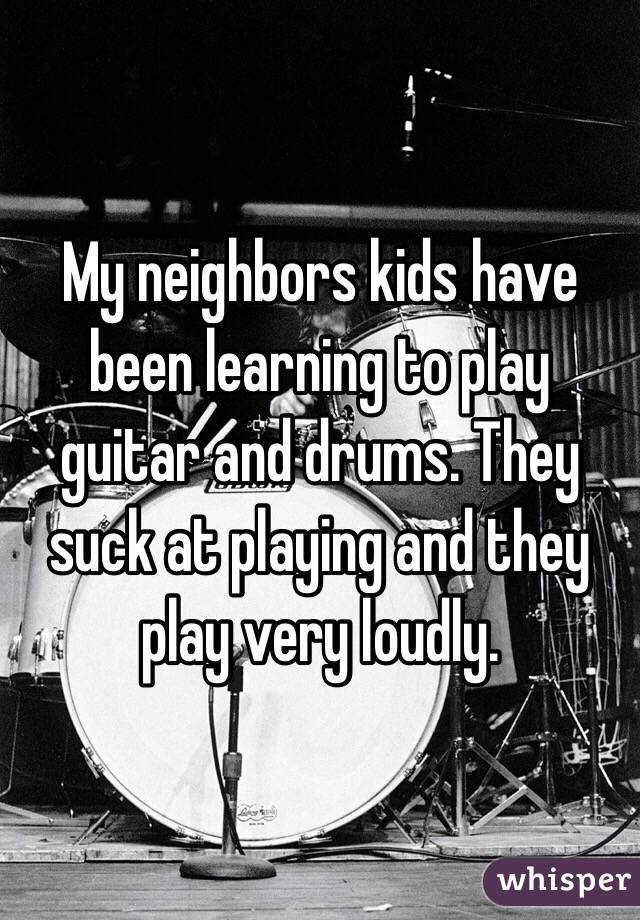 My neighbors kids have been learning to play guitar and drums. They suck at playing and they play very loudly.