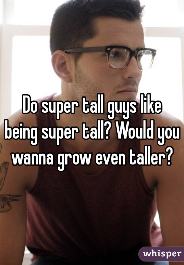 Do super tall guys like being super tall? Would you wanna grow even taller?