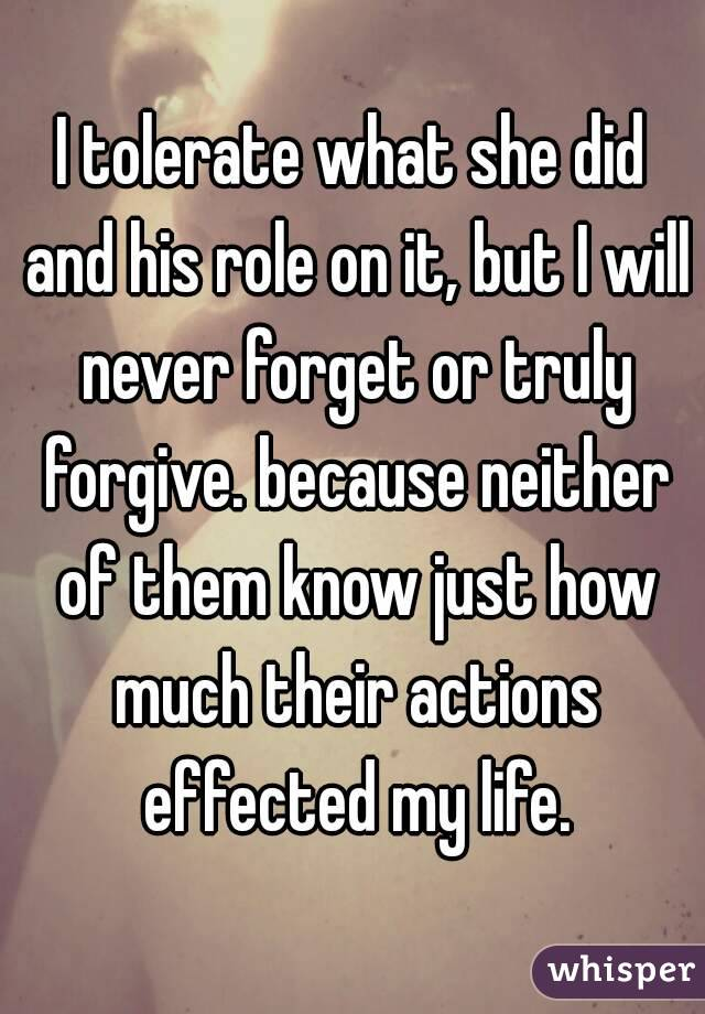 I tolerate what she did and his role on it, but I will never forget or truly forgive. because neither of them know just how much their actions effected my life.