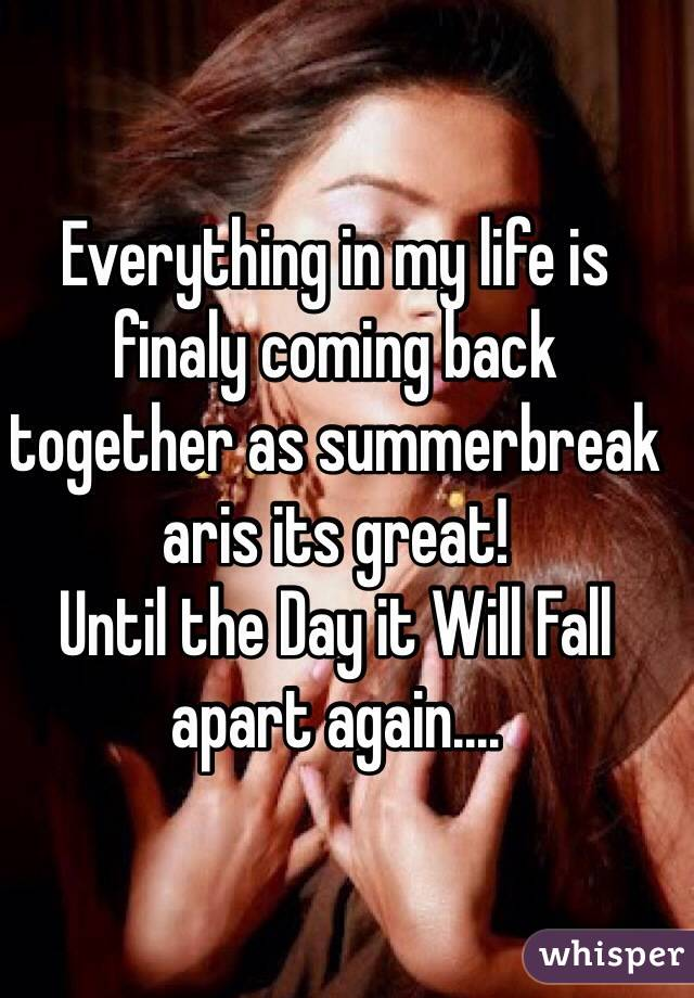 Everything in my life is finaly coming back together as summerbreak aris its great! Until the Day it Will Fall apart again....