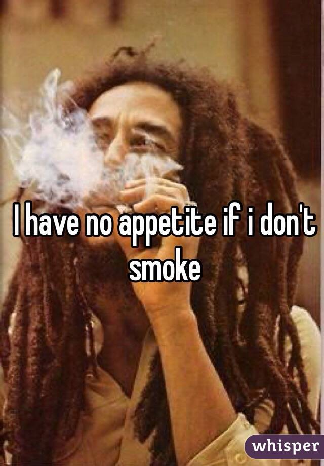 I have no appetite if i don't smoke