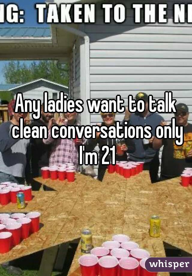 Any ladies want to talk clean conversations only I'm 21