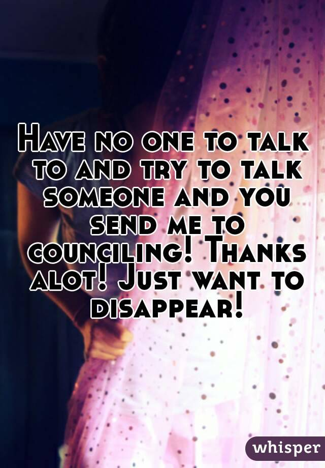 Have no one to talk to and try to talk someone and you send me to counciling! Thanks alot! Just want to disappear!