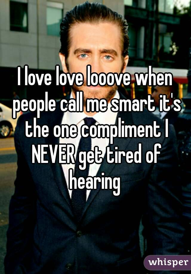 I love love looove when people call me smart it's the one compliment I NEVER get tired of hearing